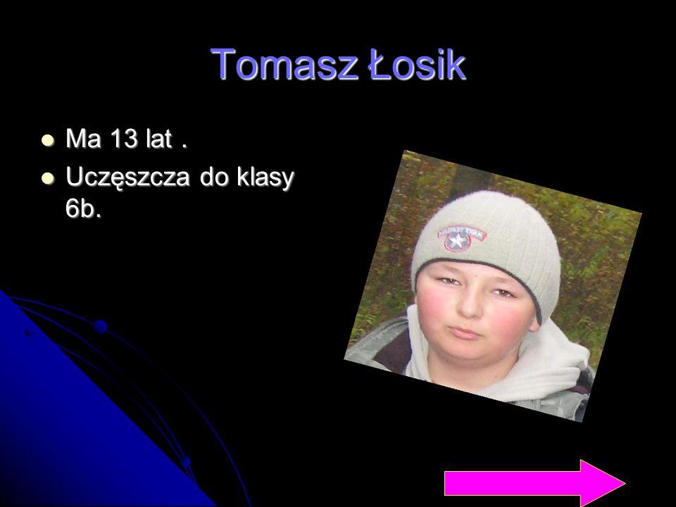 Tomasz Łosik Ma 13 lat . Uczęszcza do klasy 6b.
