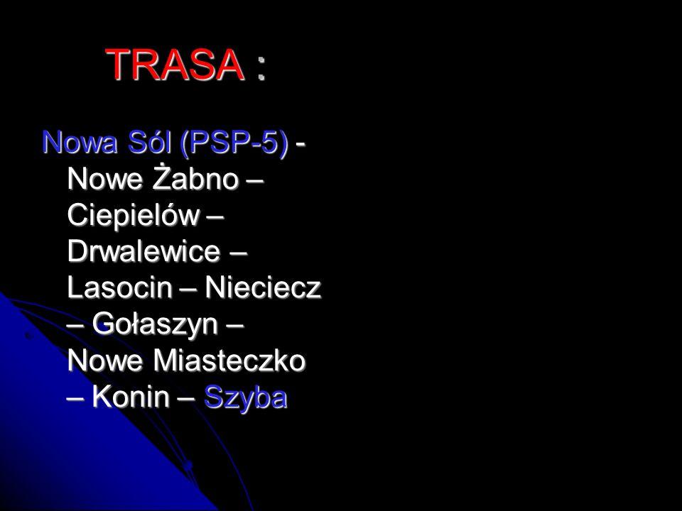 TRASA : Nowa Sól (PSP-5) - Nowe Żabno – Ciepielów – Drwalewice – Lasocin – Nieciecz – Gołaszyn – Nowe Miasteczko – Konin – Szyba.