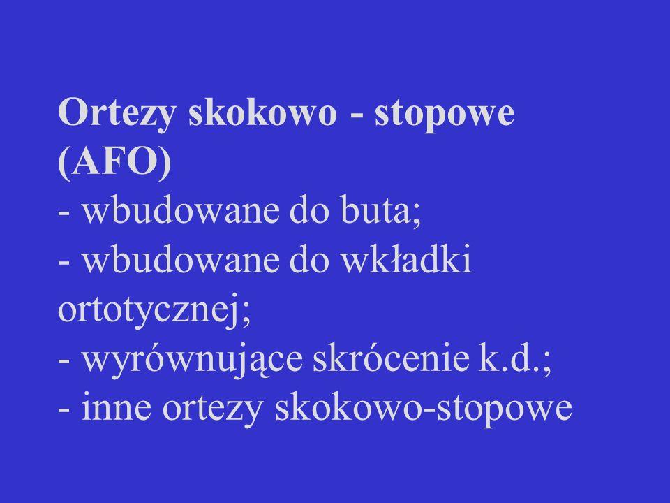 Ortezy skokowo - stopowe (AFO) - wbudowane do buta; - wbudowane do wkładki ortotycznej; - wyrównujące skrócenie k.d.; - inne ortezy skokowo-stopowe