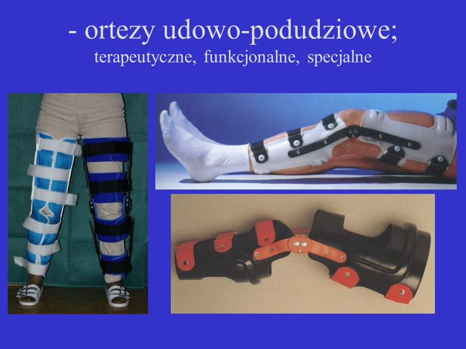 - ortezy udowo-podudziowe; terapeutyczne, funkcjonalne, specjalne