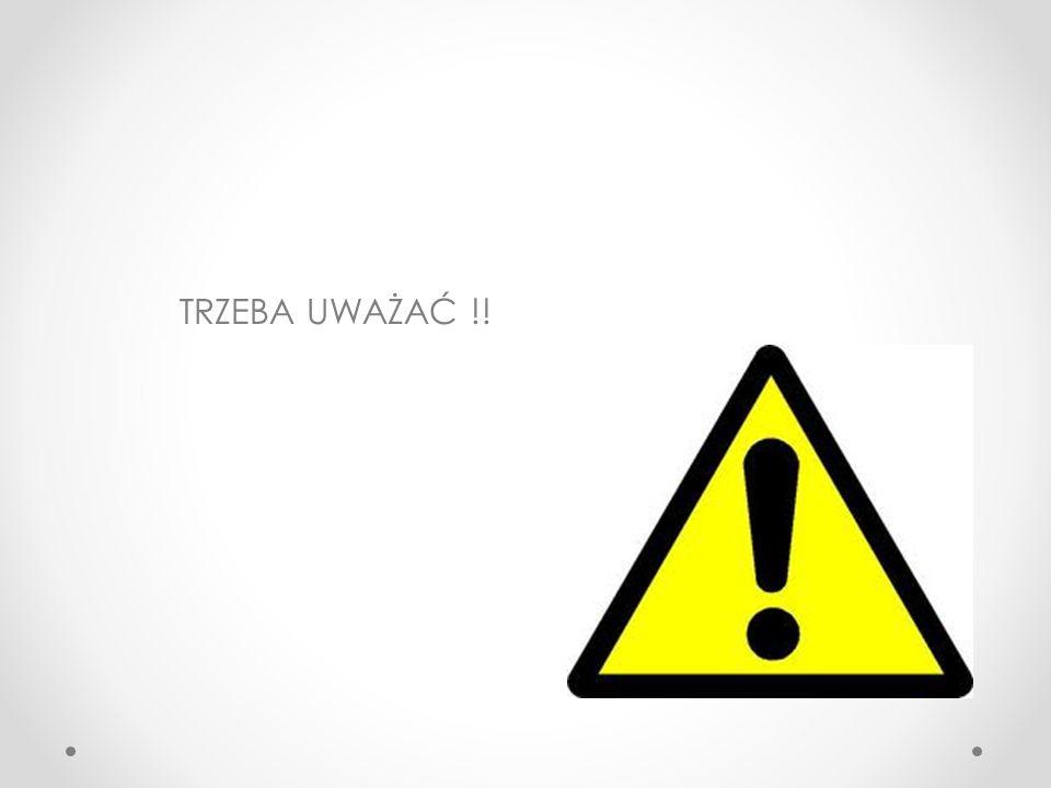 TRZEBA UWAŻAĆ !!