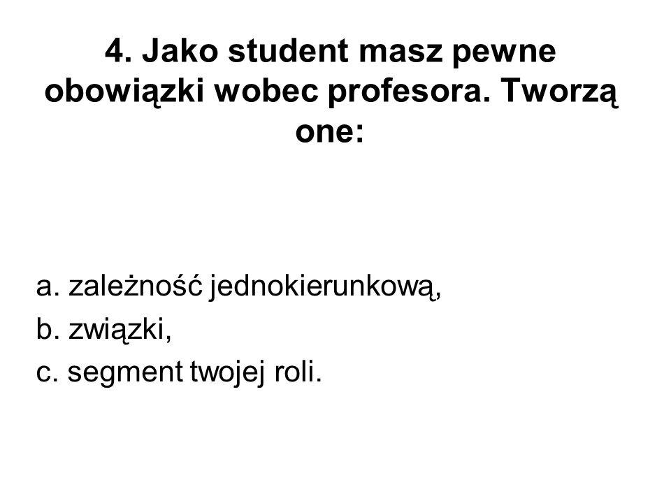 4. Jako student masz pewne obowiązki wobec profesora. Tworzą one: