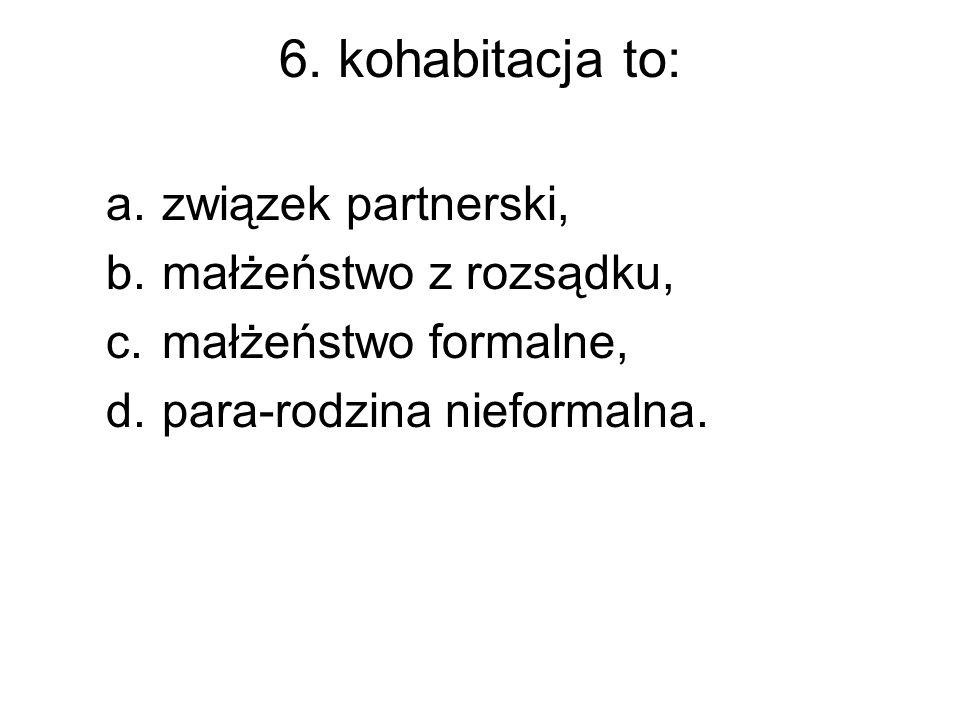6. kohabitacja to: związek partnerski, małżeństwo z rozsądku,