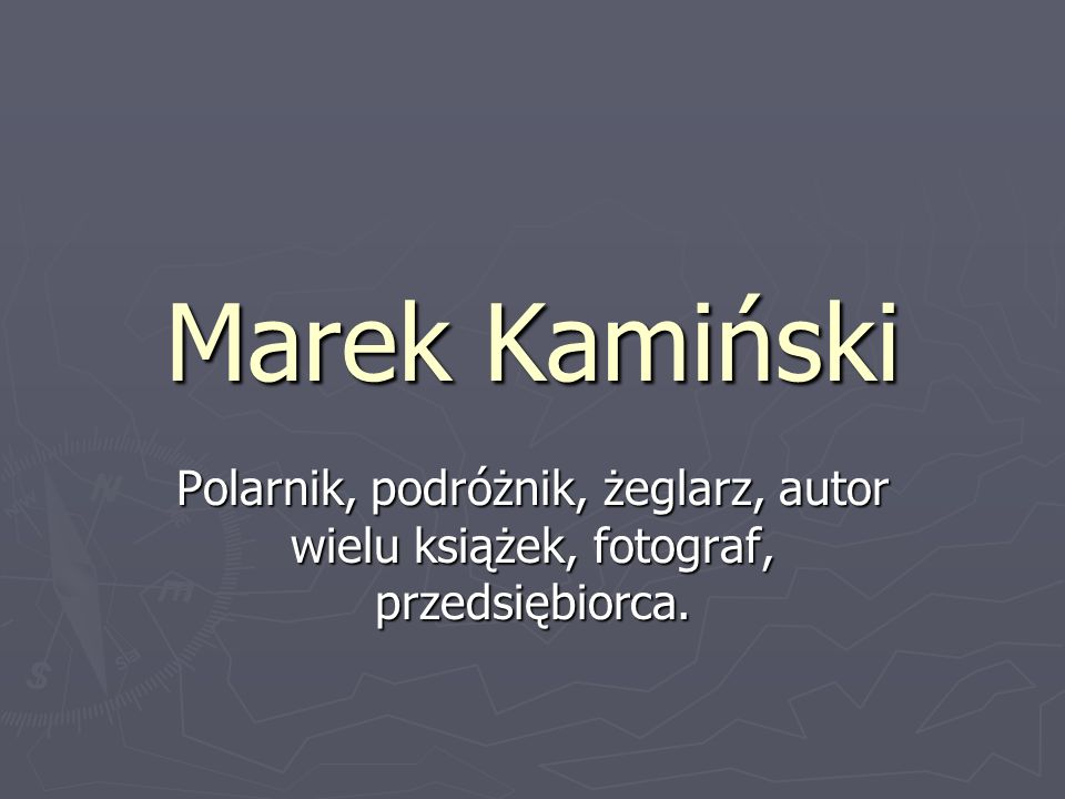 Marek Kamiński Polarnik, podróżnik, żeglarz, autor wielu książek, fotograf, przedsiębiorca.