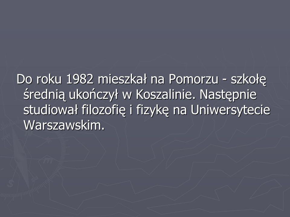 Do roku 1982 mieszkał na Pomorzu - szkołę średnią ukończył w Koszalinie.