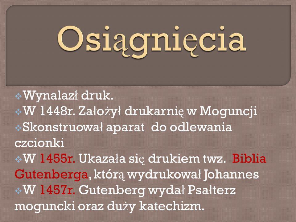 Osiągnięcia Wynalazł druk. W 1448r. Założył drukarnię w Moguncji