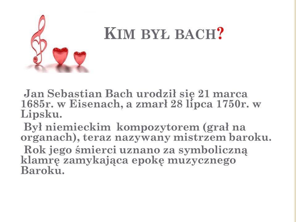Kim był bach Jan Sebastian Bach urodził się 21 marca 1685r. w Eisenach, a zmarł 28 lipca 1750r. w Lipsku.