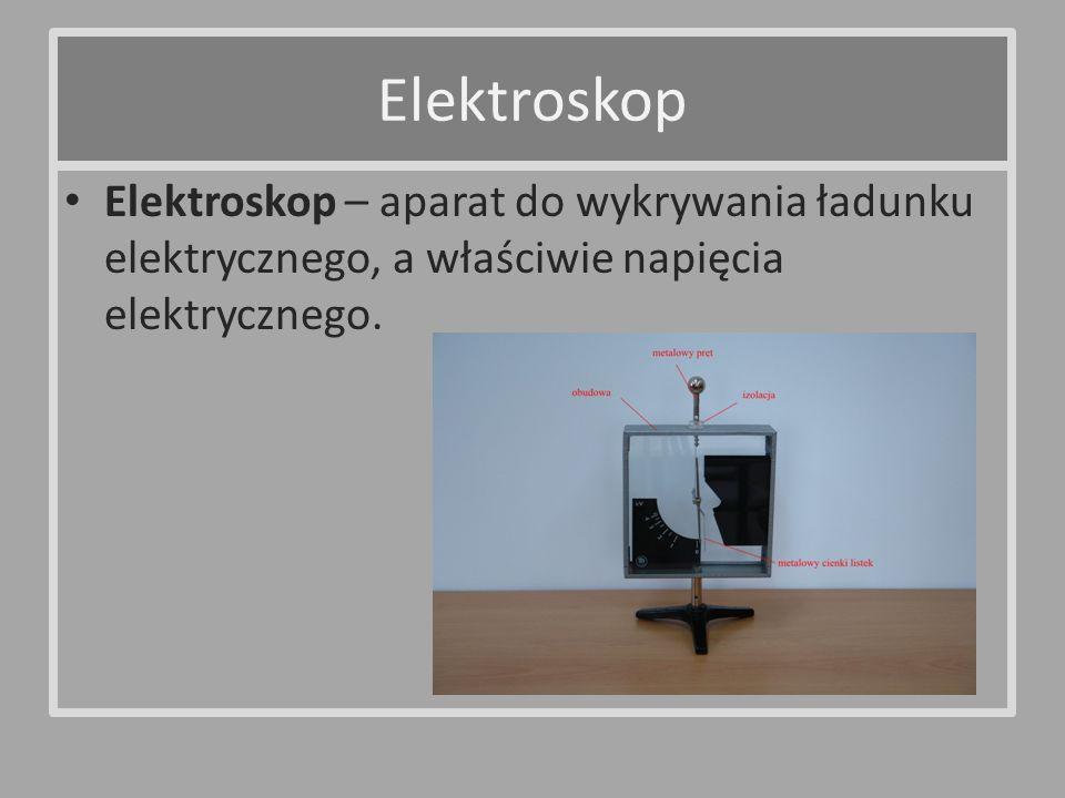 Elektroskop Elektroskop – aparat do wykrywania ładunku elektrycznego, a właściwie napięcia elektrycznego.