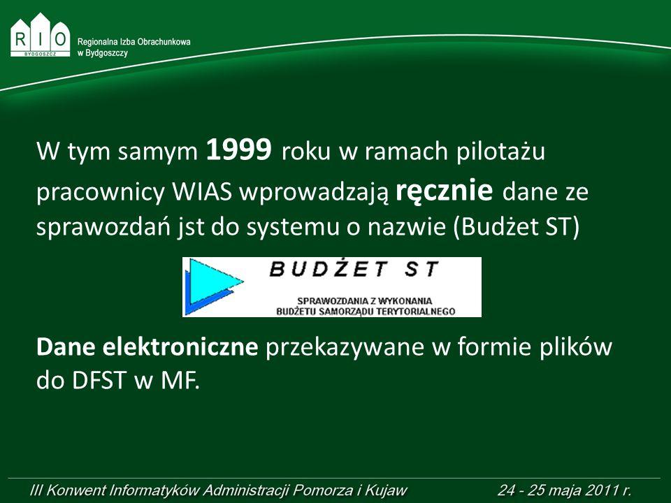 W tym samym 1999 roku w ramach pilotażu pracownicy WIAS wprowadzają ręcznie dane ze sprawozdań jst do systemu o nazwie (Budżet ST) Dane elektroniczne przekazywane w formie plików do DFST w MF.
