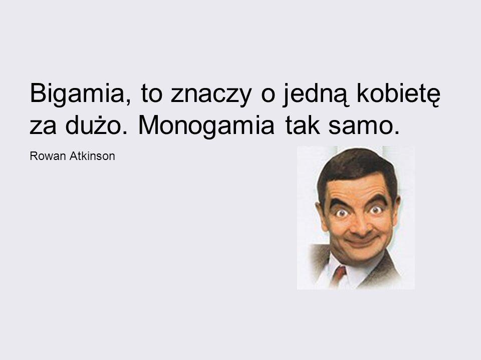 Bigamia, to znaczy o jedną kobietę za dużo. Monogamia tak samo.