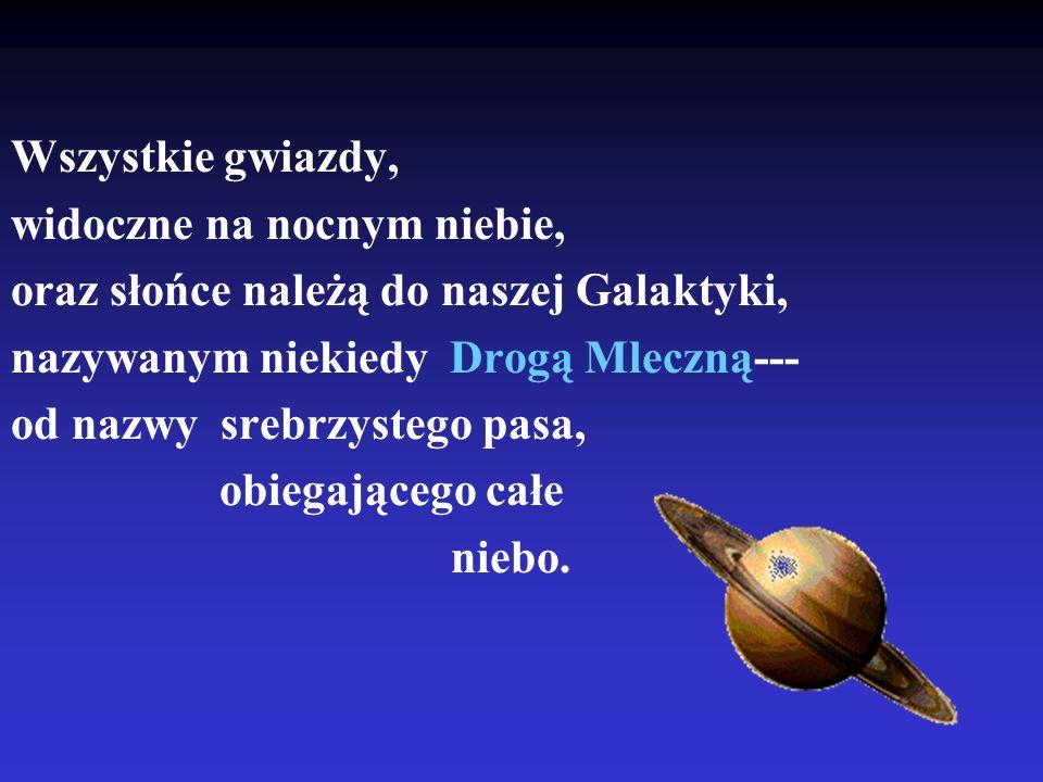 Wszystkie gwiazdy, widoczne na nocnym niebie, oraz słońce należą do naszej Galaktyki, nazywanym niekiedy Drogą Mleczną---