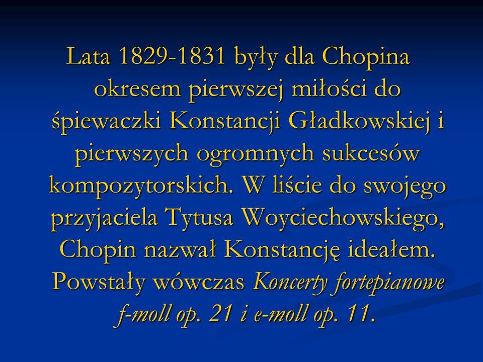 Lata 1829-1831 były dla Chopina okresem pierwszej miłości do śpiewaczki Konstancji Gładkowskiej i pierwszych ogromnych sukcesów kompozytorskich.