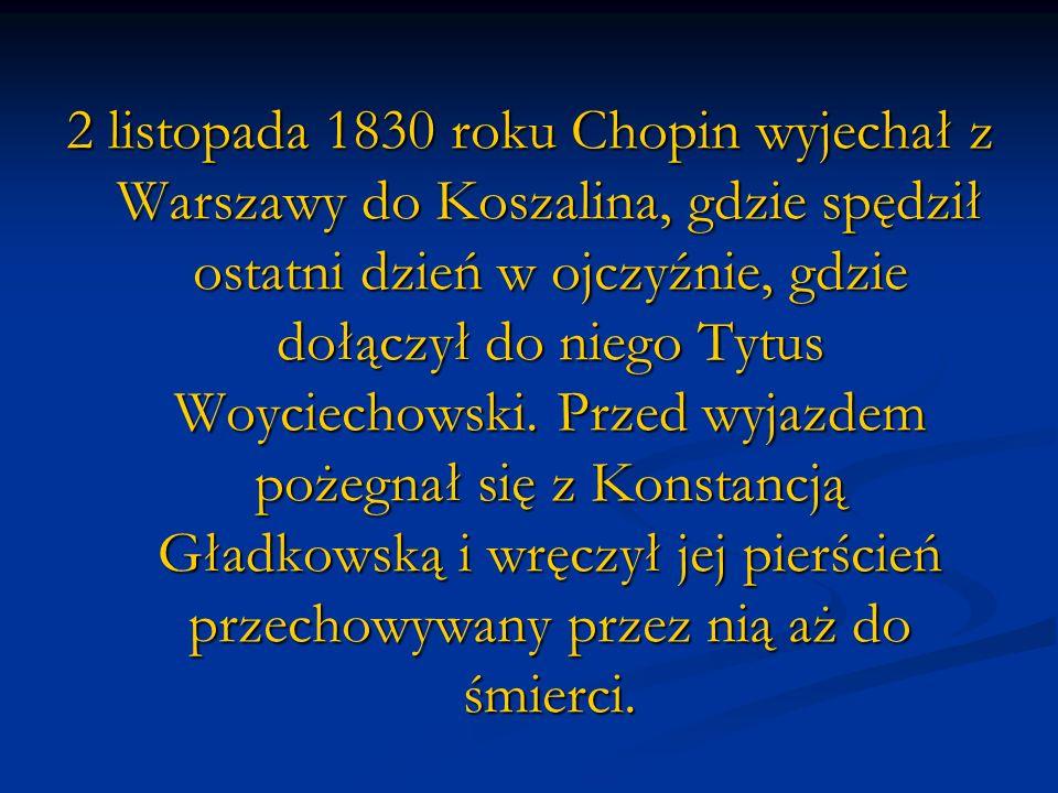 2 listopada 1830 roku Chopin wyjechał z Warszawy do Koszalina, gdzie spędził ostatni dzień w ojczyźnie, gdzie dołączył do niego Tytus Woyciechowski.