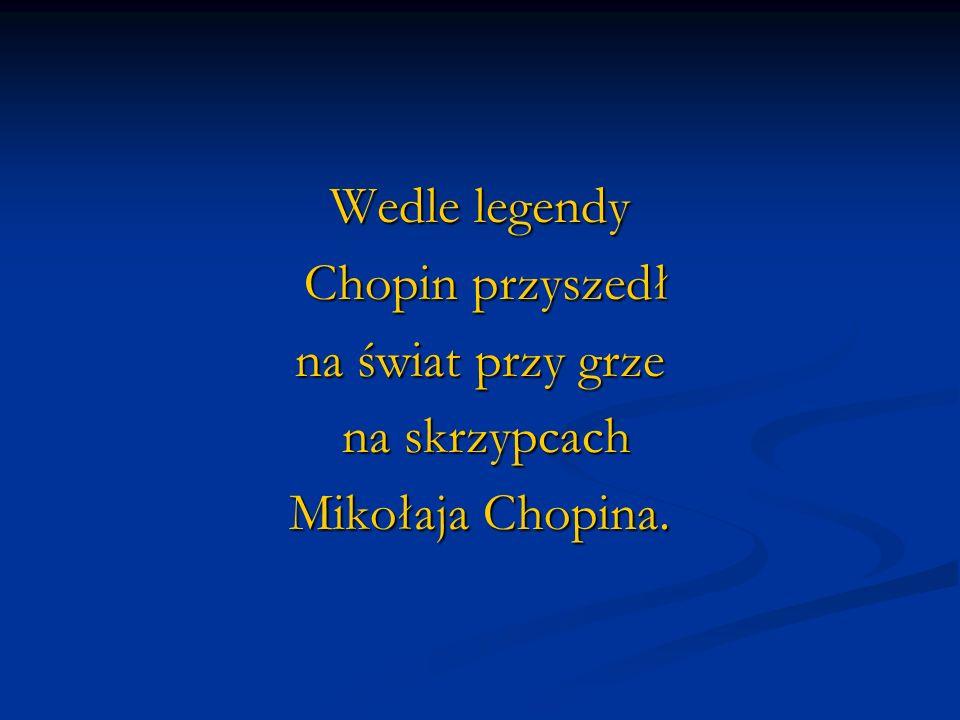 Wedle legendy Chopin przyszedł na świat przy grze na skrzypcach Mikołaja Chopina.