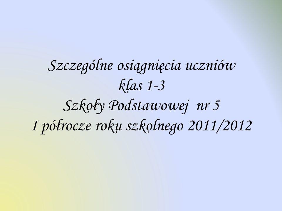 Szczególne osiągnięcia uczniów klas 1-3 Szkoły Podstawowej nr 5 I półrocze roku szkolnego 2011/2012
