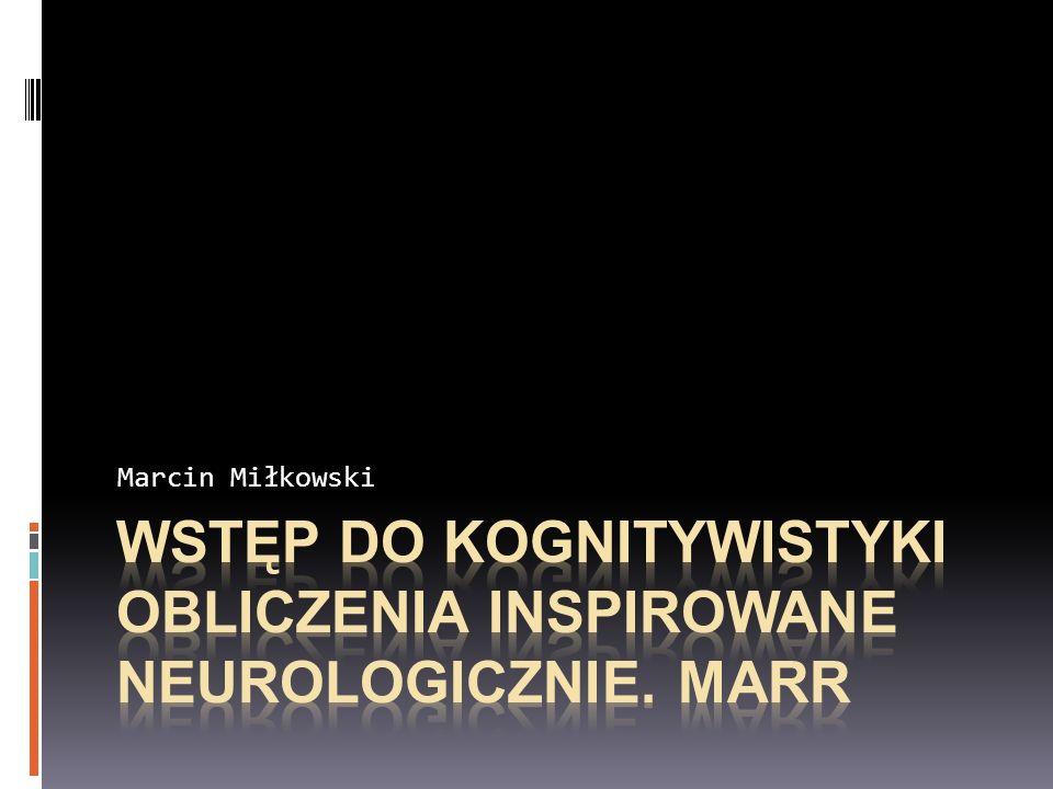 Wstęp do kognitywistyki OBLICZENIA INSPIROWANE NEUROLOGICzNIE. MARR