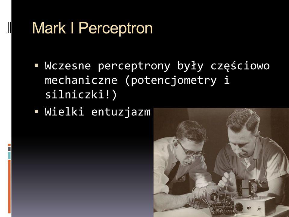 Mark I Perceptron Wczesne perceptrony były częściowo mechaniczne (potencjometry i silniczki!) Wielki entuzjazm.
