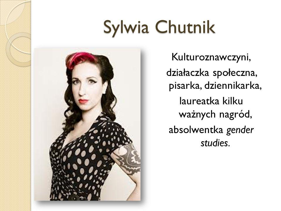 Sylwia Chutnik Kulturoznawczyni, działaczka społeczna, pisarka, dziennikarka, laureatka kilku ważnych nagród, absolwentka gender studies.