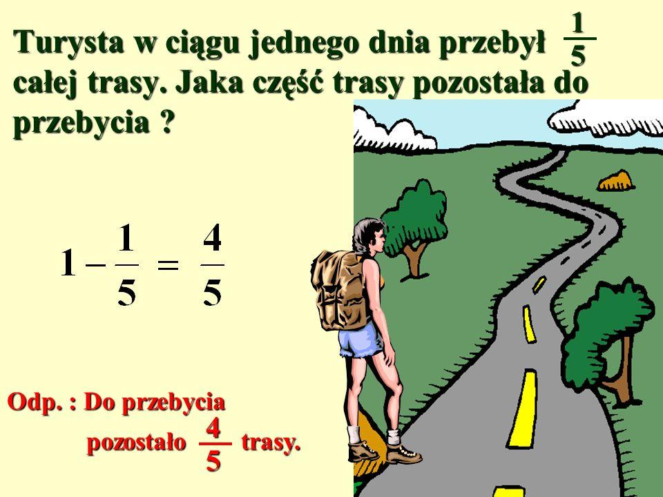 1 5. Turysta w ciągu jednego dnia przebył całej trasy. Jaka część trasy pozostała do przebycia