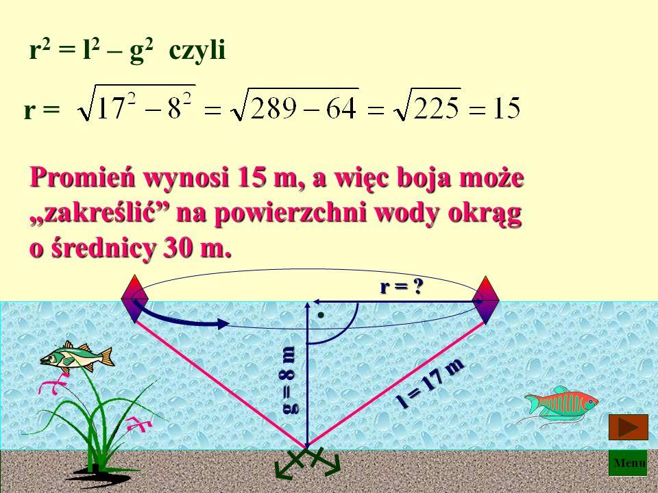 """r2 = l2 – g2 czyli r = Promień wynosi 15 m, a więc boja może """"zakreślić na powierzchni wody okrąg o średnicy 30 m."""