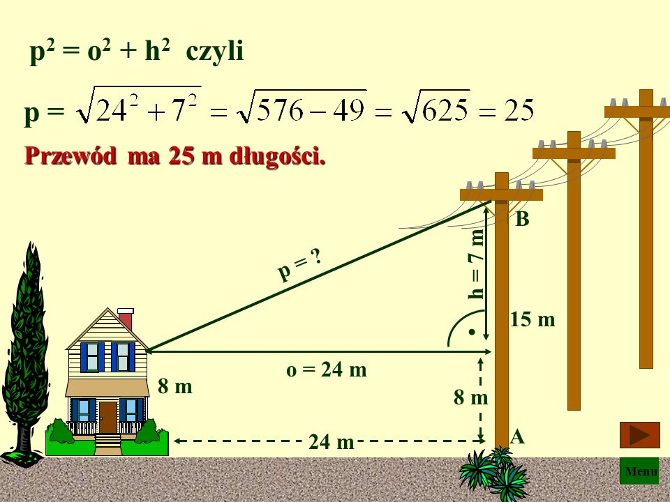 p2 = o2 + h2 czyli p = Przewód ma 25 m długości. B h = 7 m p = 15 m