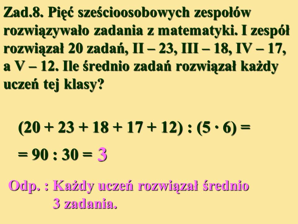 Zad.8. Pięć sześcioosobowych zespołów rozwiązywało zadania z matematyki. I zespół rozwiązał 20 zadań, II – 23, III – 18, IV – 17, a V – 12. Ile średnio zadań rozwiązał każdy uczeń tej klasy