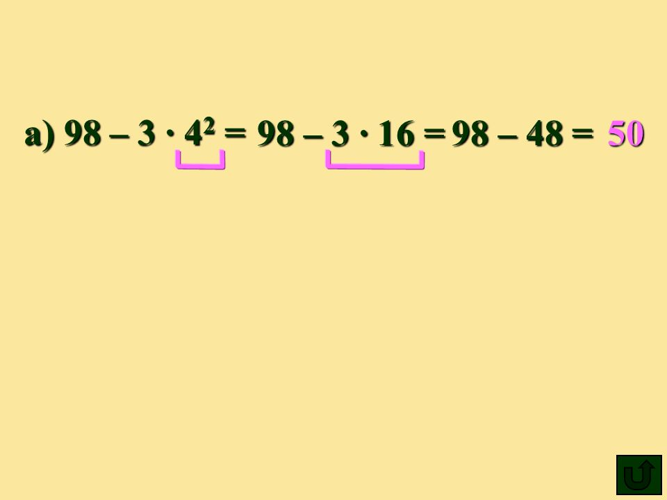 a) 98 – 3 ∙ 42 = 98 – 3 · 16 = 98 – 48 = 50