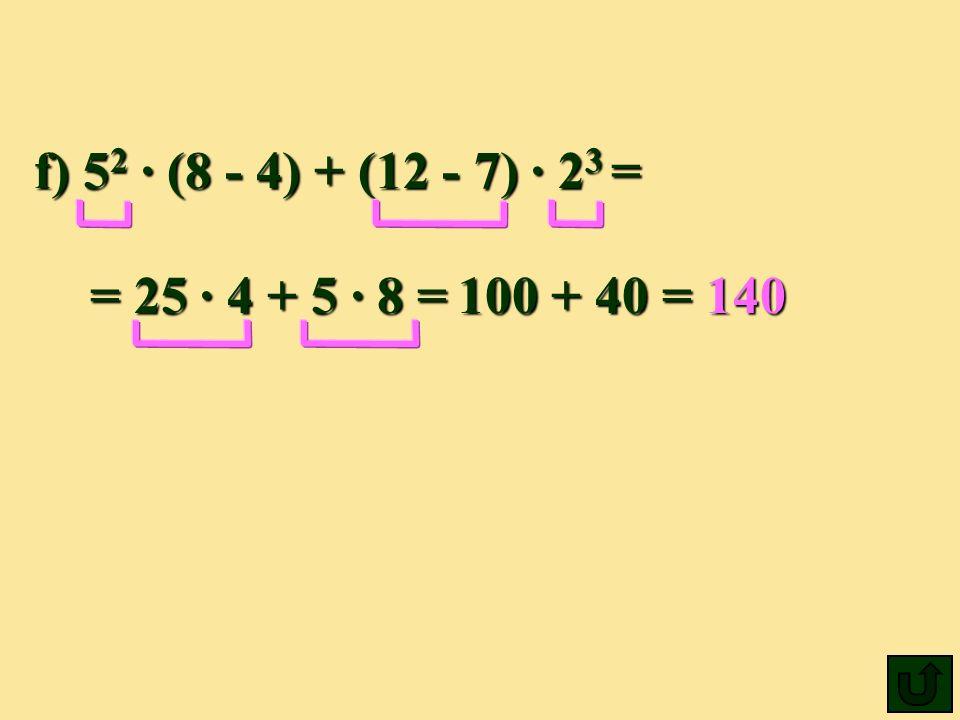 f) 52 ∙ (8 - 4) + (12 - 7) ∙ 23 = = 25 ∙ 4 + 5 ∙ 8 = 100 + 40 = 140