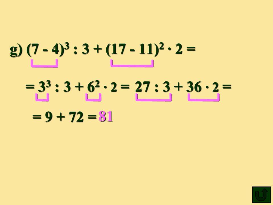 g) (7 - 4)3 : 3 + (17 - 11)2 ∙ 2 = = 33 : 3 + 62 ∙ 2 = 27 : 3 + 36 ∙ 2 = = 9 + 72 = 81