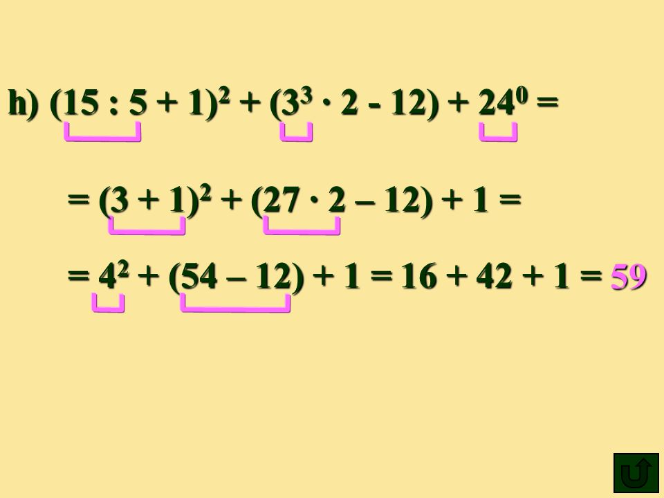 h) (15 : 5 + 1)2 + (33 ∙ 2 - 12) + 240 = = (3 + 1)2 + (27 ∙ 2 – 12) + 1 = = 42 + (54 – 12) + 1 = 16 + 42 + 1 =