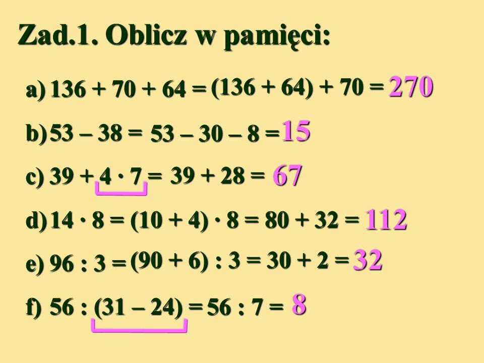 Zad.1. Oblicz w pamięci: 270 15 67 112 32 8 (136 + 64) + 70 =