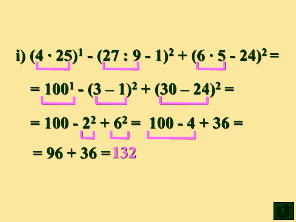 i) (4 ∙ 25)1 - (27 : 9 - 1)2 + (6 ∙ 5 - 24)2 = = 1001 - (3 – 1)2 + (30 – 24)2 = = 100 - 22 + 62 = 100 - 4 + 36 =