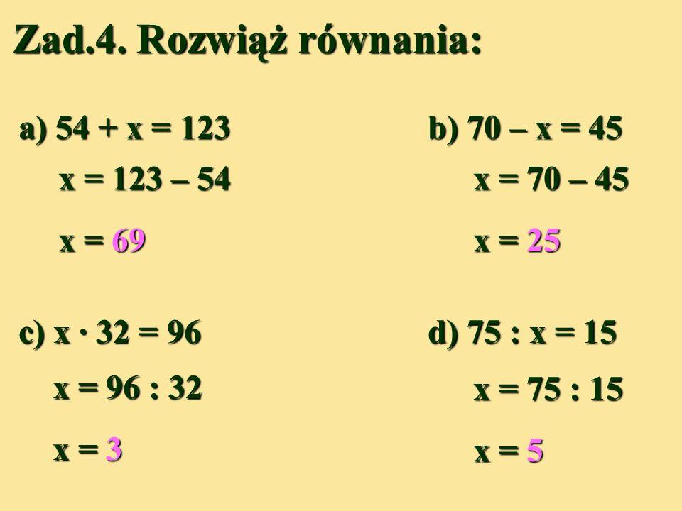 Zad.4. Rozwiąż równania: a) 54 + x = 123 b) 70 – x = 45 x = 123 – 54