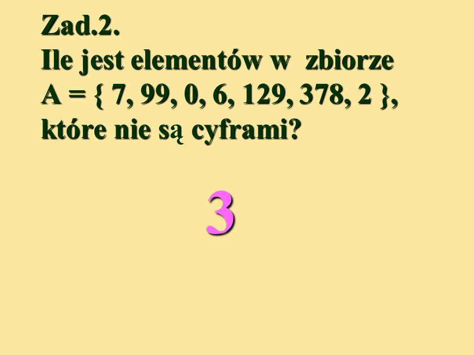 Zad.2. Ile jest elementów w zbiorze A = { 7, 99, 0, 6, 129, 378, 2 }, które nie są cyframi