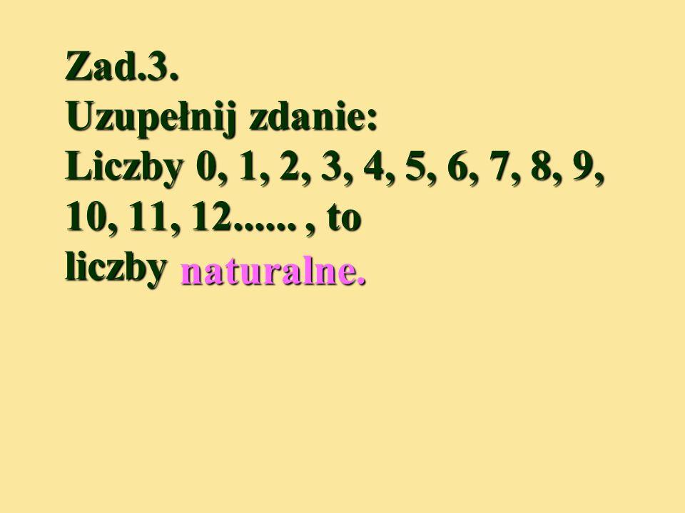 Zad.3. Uzupełnij zdanie: Liczby 0, 1, 2, 3, 4, 5, 6, 7, 8, 9, 10, 11, 12...... , to liczby