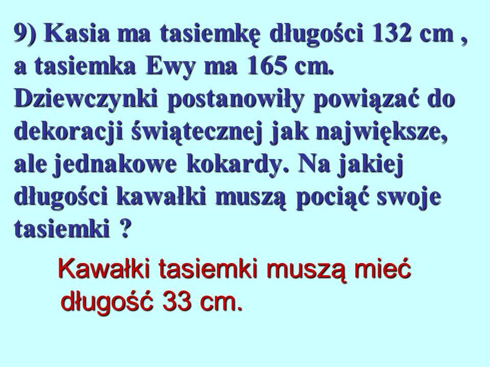 9) Kasia ma tasiemkę długości 132 cm , a tasiemka Ewy ma 165 cm