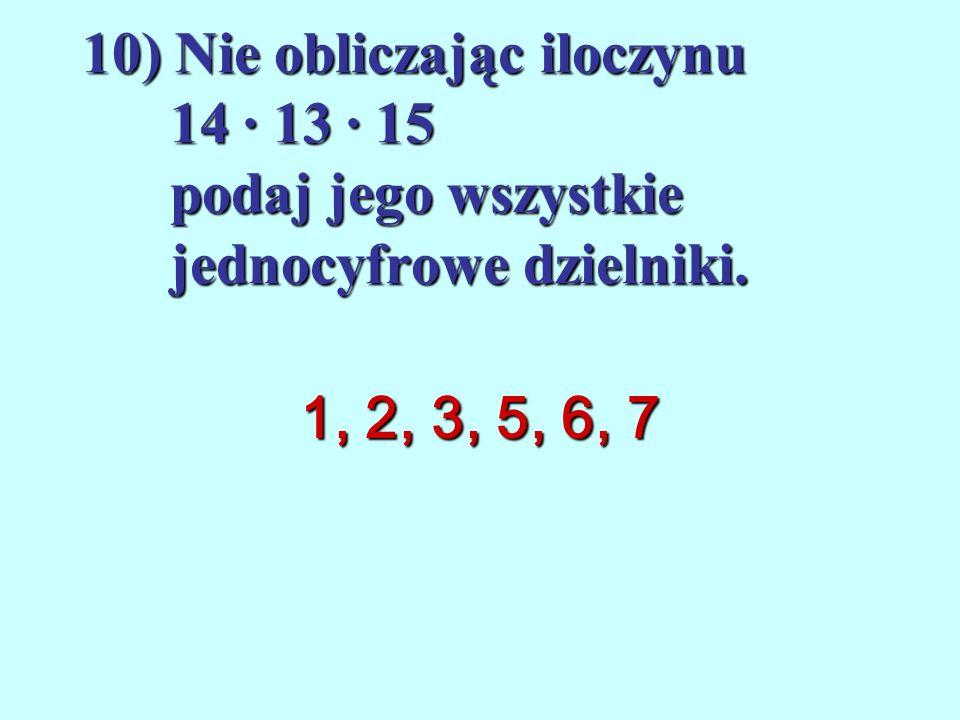 10) Nie obliczając iloczynu 14 ∙ 13 ∙ 15 podaj jego wszystkie jednocyfrowe dzielniki.