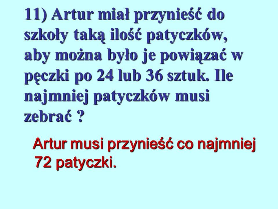 11) Artur miał przynieść do szkoły taką ilość patyczków, aby można było je powiązać w pęczki po 24 lub 36 sztuk. Ile najmniej patyczków musi zebrać