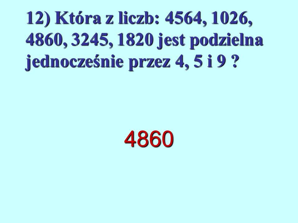 12) Która z liczb: 4564, 1026, 4860, 3245, 1820 jest podzielna jednocześnie przez 4, 5 i 9