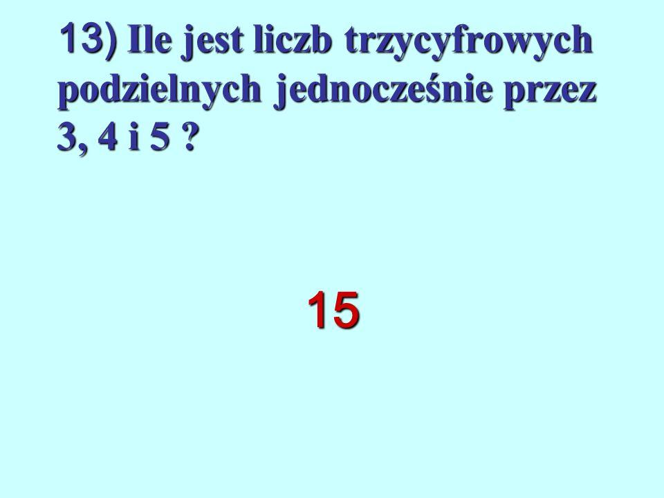 13) Ile jest liczb trzycyfrowych podzielnych jednocześnie przez 3, 4 i 5