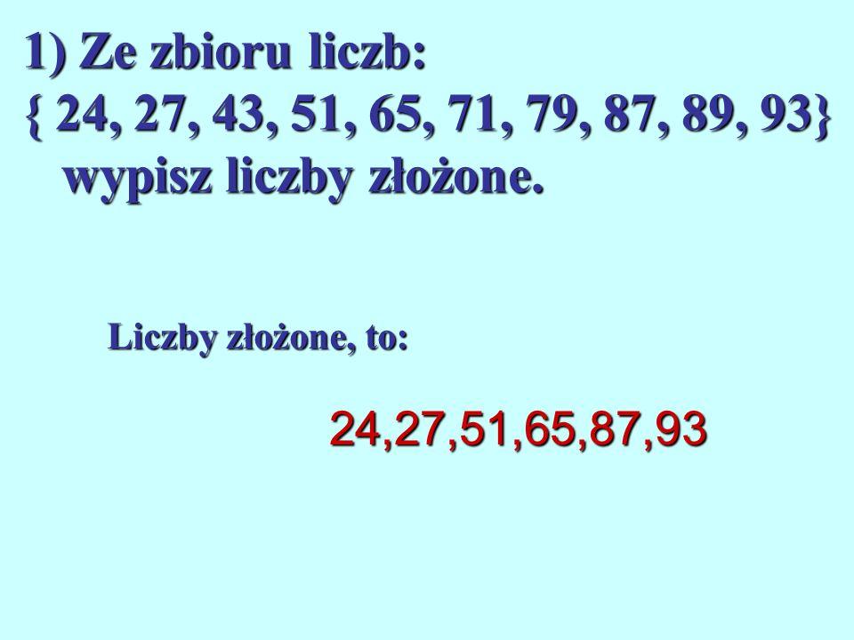 1) Ze zbioru liczb: { 24, 27, 43, 51, 65, 71, 79, 87, 89, 93} wypisz liczby złożone.