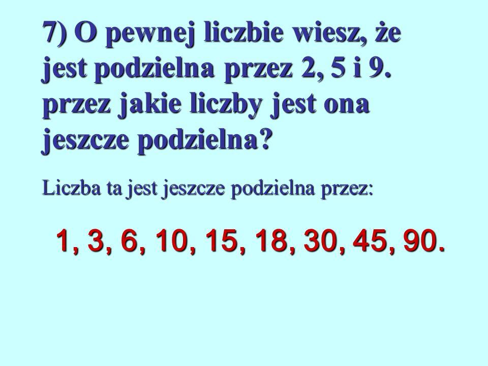 7) O pewnej liczbie wiesz, że jest podzielna przez 2, 5 i 9