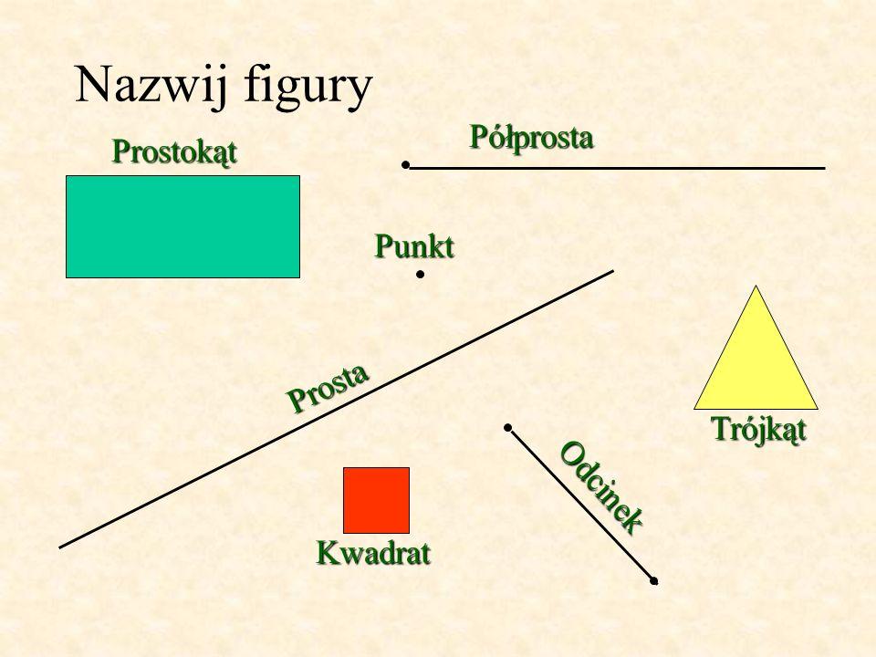 Nazwij figury Półprosta Prostokąt Punkt Prosta Trójkąt Odcinek Kwadrat