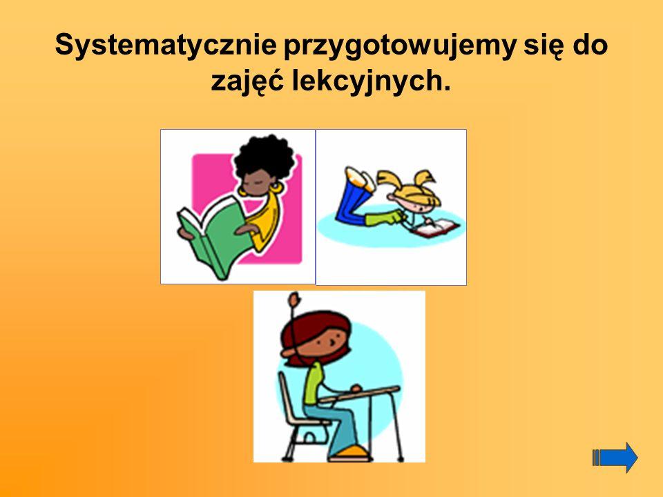 Systematycznie przygotowujemy się do zajęć lekcyjnych.