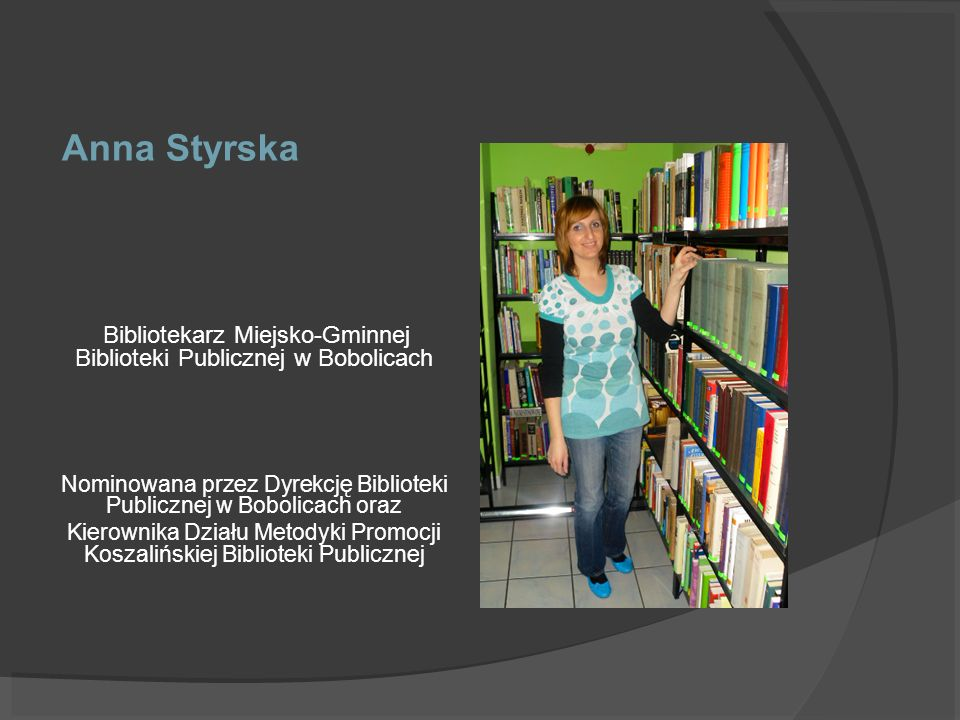 Anna Styrska Bibliotekarz Miejsko-Gminnej Biblioteki Publicznej w Bobolicach. Nominowana przez Dyrekcję Biblioteki Publicznej w Bobolicach oraz.