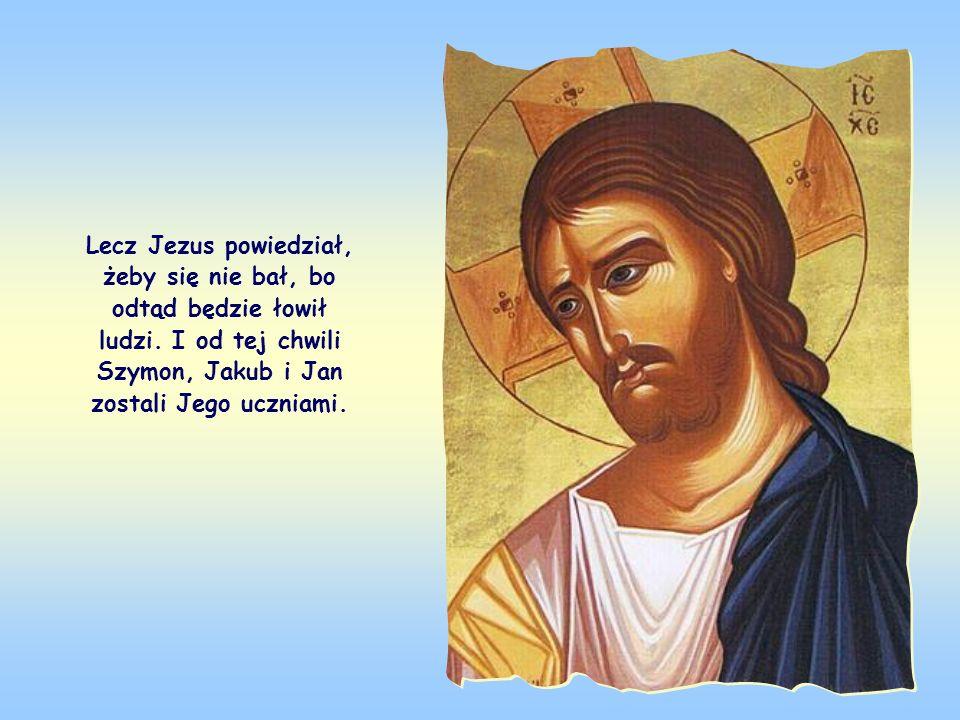 Lecz Jezus powiedział, żeby się nie bał, bo odtąd będzie łowił ludzi