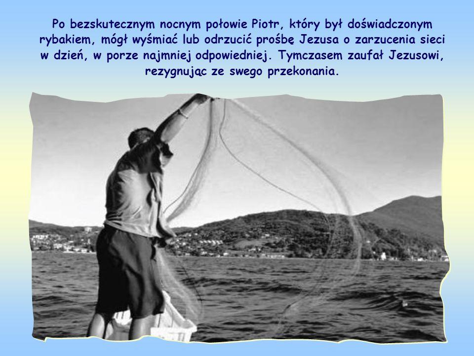 Po bezskutecznym nocnym połowie Piotr, który był doświadczonym rybakiem, mógł wyśmiać lub odrzucić prośbę Jezusa o zarzucenia sieci w dzień, w porze najmniej odpowiedniej.