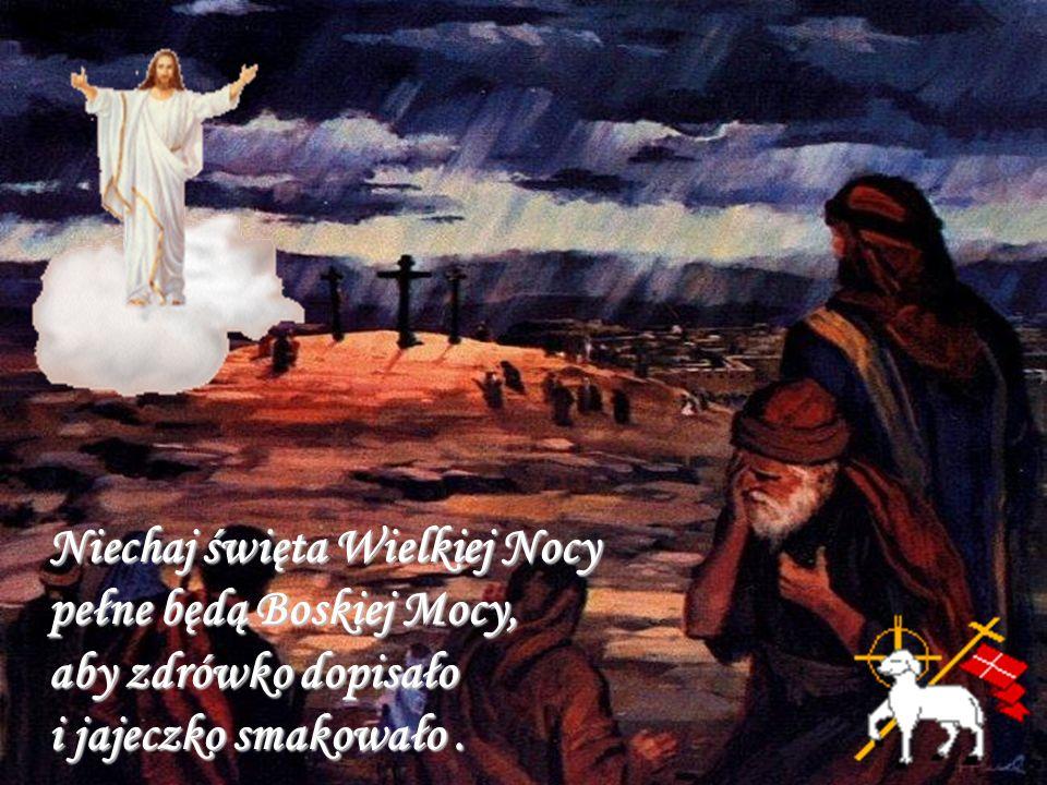 Niechaj święta Wielkiej Nocy pełne będą Boskiej Mocy, aby zdrówko dopisało i jajeczko smakowało .