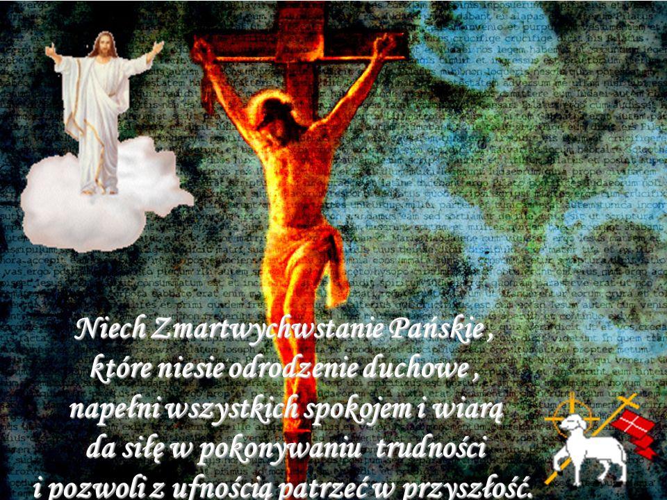 Niech Zmartwychwstanie Pańskie , które niesie odrodzenie duchowe , napełni wszystkich spokojem i wiarą da siłę w pokonywaniu trudności i pozwoli z ufnością patrzeć w przyszłość.