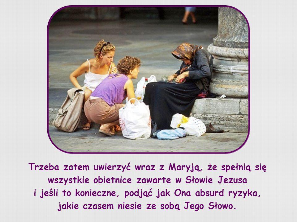 Trzeba zatem uwierzyć wraz z Maryją, że spełnią się wszystkie obietnice zawarte w Słowie Jezusa i jeśli to konieczne, podjąć jak Ona absurd ryzyka, jakie czasem niesie ze sobą Jego Słowo.